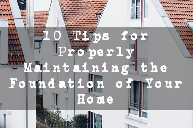 10 Tips for Properly Maintaining the Foundation of Your Home
